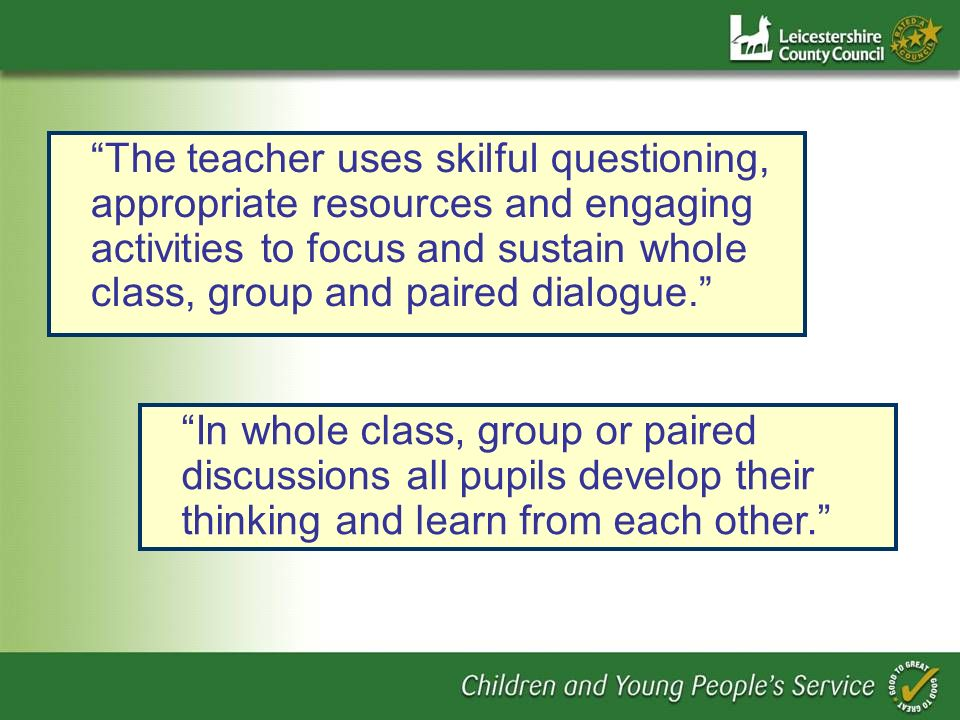The teacher uses skilful questioning, appropriate resources and engaging activities to focus and sustain whole class, group and paired dialogue.