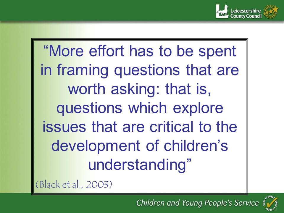 More effort has to be spent in framing questions that are worth asking: that is, questions which explore issues that are critical to the development of childrens understanding (Black et al., 2003)