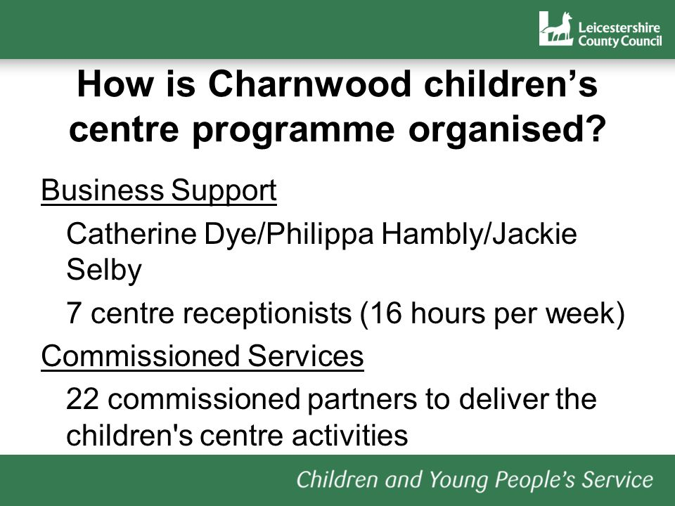 How is Charnwood childrens centre programme organised? Business Support Catherine Dye/Philippa Hambly/Jackie Selby 7 centre receptionists (16 hours pe