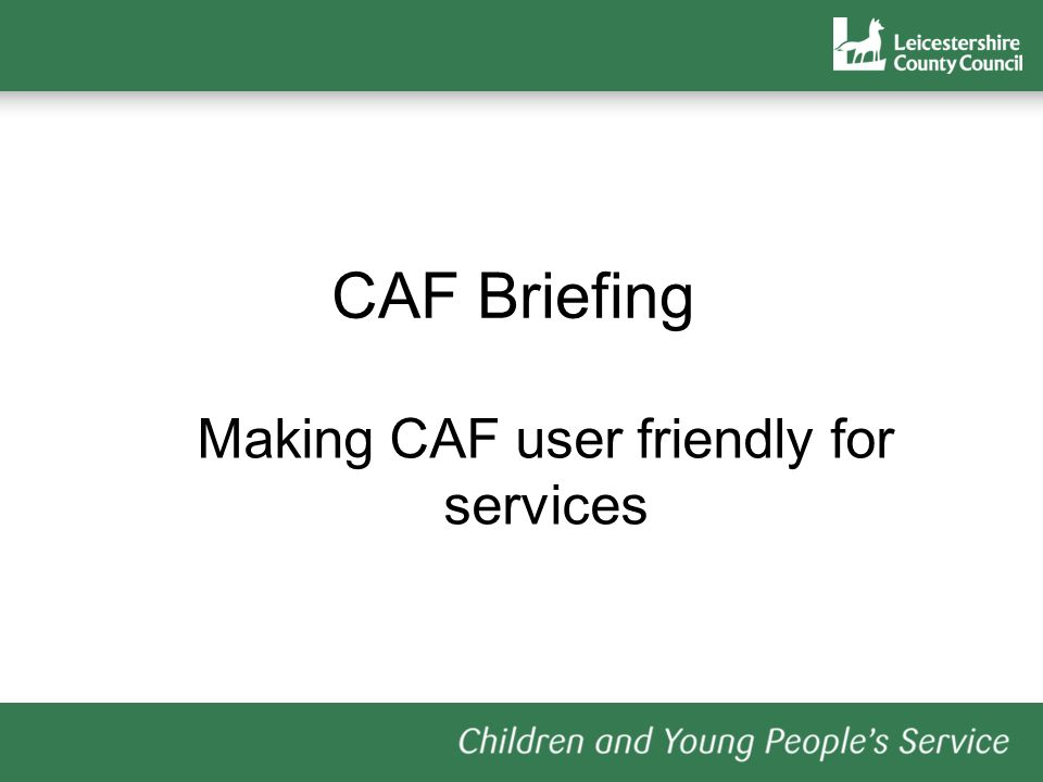 CAF Briefing Making CAF user friendly for services