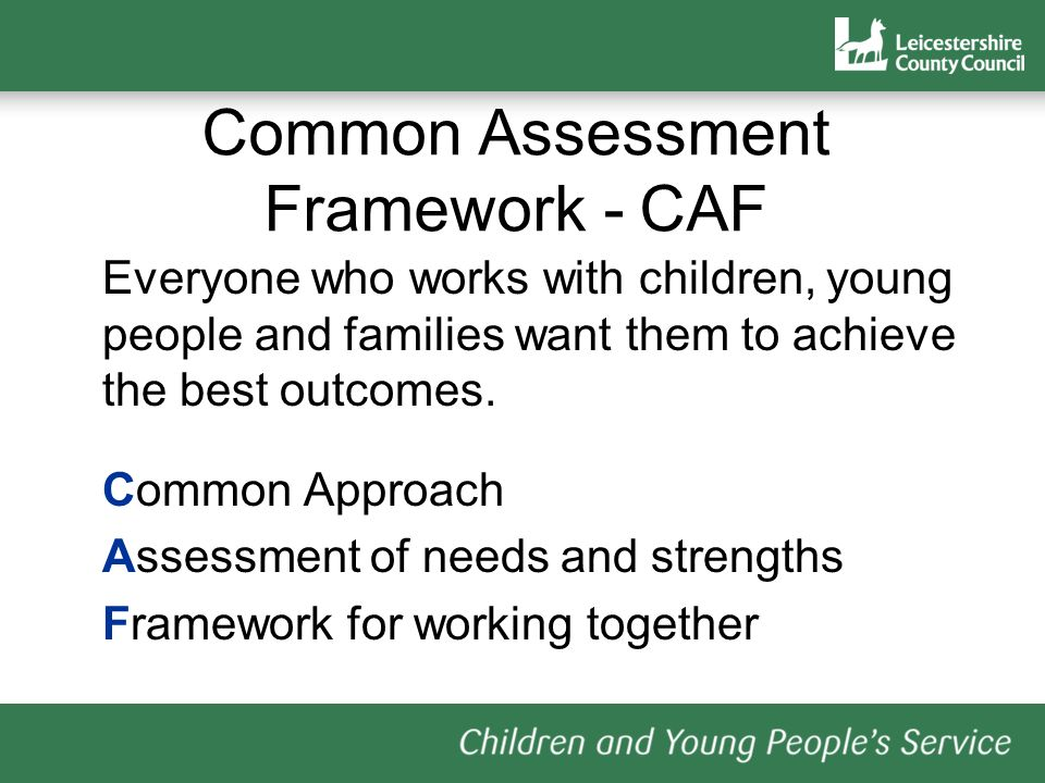 Common Assessment Framework - CAF Everyone who works with children, young people and families want them to achieve the best outcomes. Common Approach