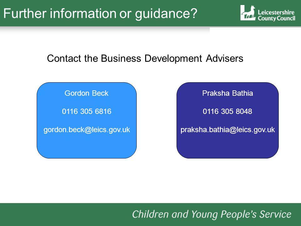 Further information or guidance? Contact the Business Development Advisers Gordon Beck 0116 305 6816 gordon.beck@leics.gov.uk Praksha Bathia 0116 305