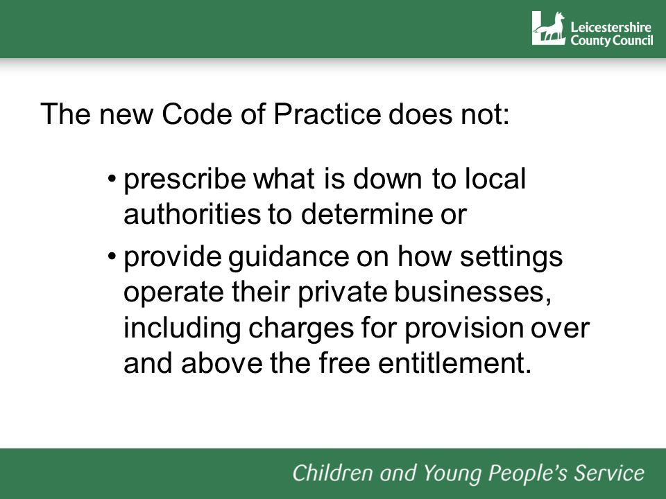 The new Code of Practice does not: prescribe what is down to local authorities to determine or provide guidance on how settings operate their private businesses, including charges for provision over and above the free entitlement.