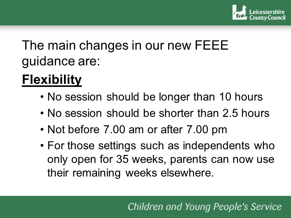 The main changes in our new FEEE guidance are: Flexibility No session should be longer than 10 hours No session should be shorter than 2.5 hours Not before 7.00 am or after 7.00 pm For those settings such as independents who only open for 35 weeks, parents can now use their remaining weeks elsewhere.