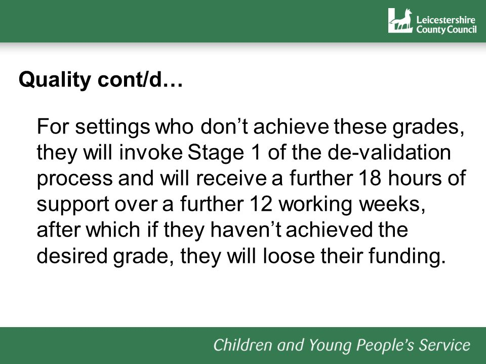 Quality cont/d… For settings who dont achieve these grades, they will invoke Stage 1 of the de-validation process and will receive a further 18 hours of support over a further 12 working weeks, after which if they havent achieved the desired grade, they will loose their funding.