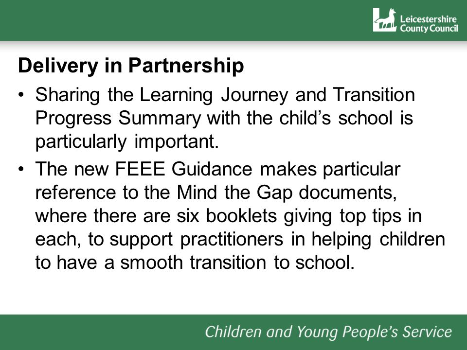 Delivery in Partnership Sharing the Learning Journey and Transition Progress Summary with the childs school is particularly important. The new FEEE Gu