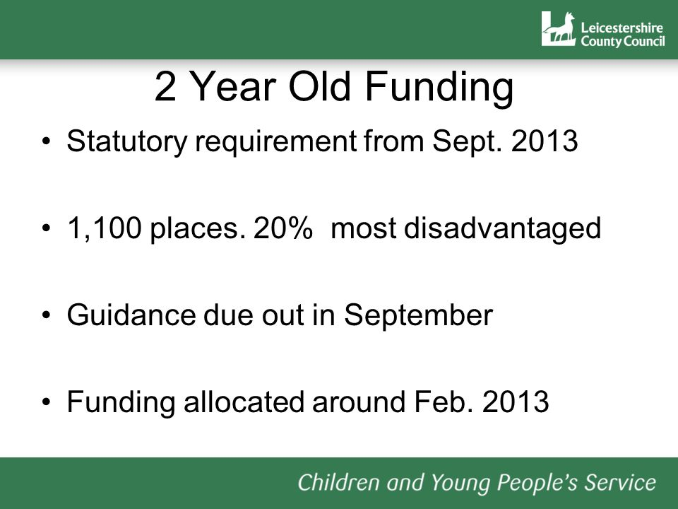2 Year Old Funding Statutory requirement from Sept. 2013 1,100 places. 20% most disadvantaged Guidance due out in September Funding allocated around F