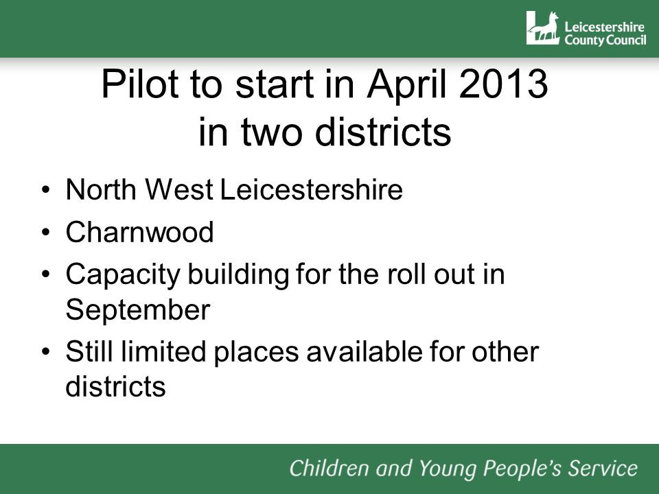 Pilot to start in April 2013 in two districts North West Leicestershire Charnwood Capacity building for the roll out in September Still limited places available for other districts