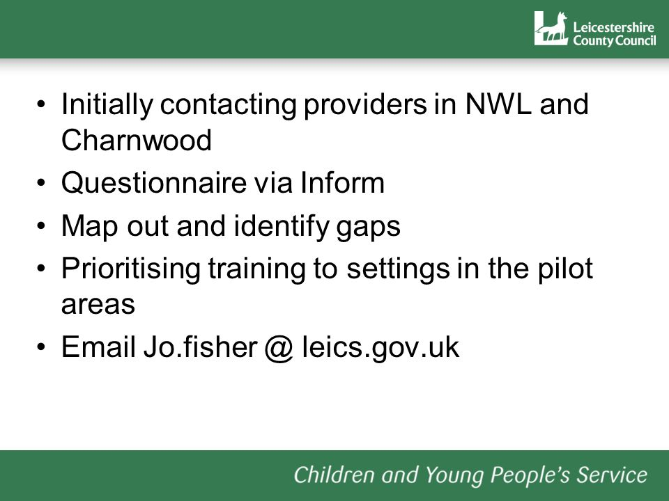 Initially contacting providers in NWL and Charnwood Questionnaire via Inform Map out and identify gaps Prioritising training to settings in the pilot