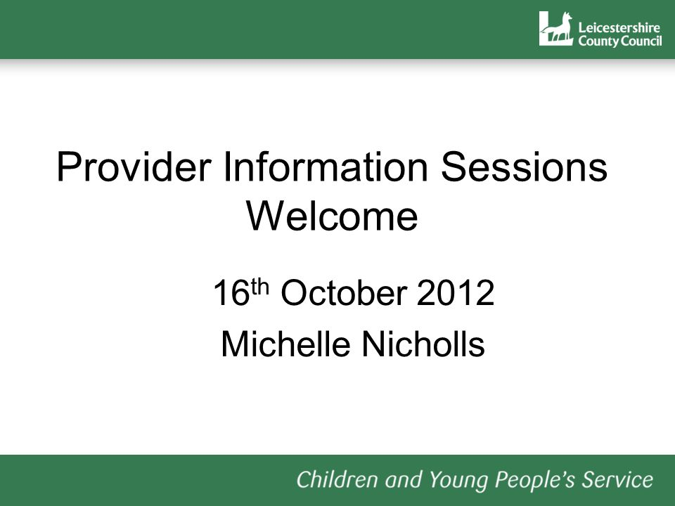 Provider Information Sessions Welcome 16 th October 2012 Michelle Nicholls