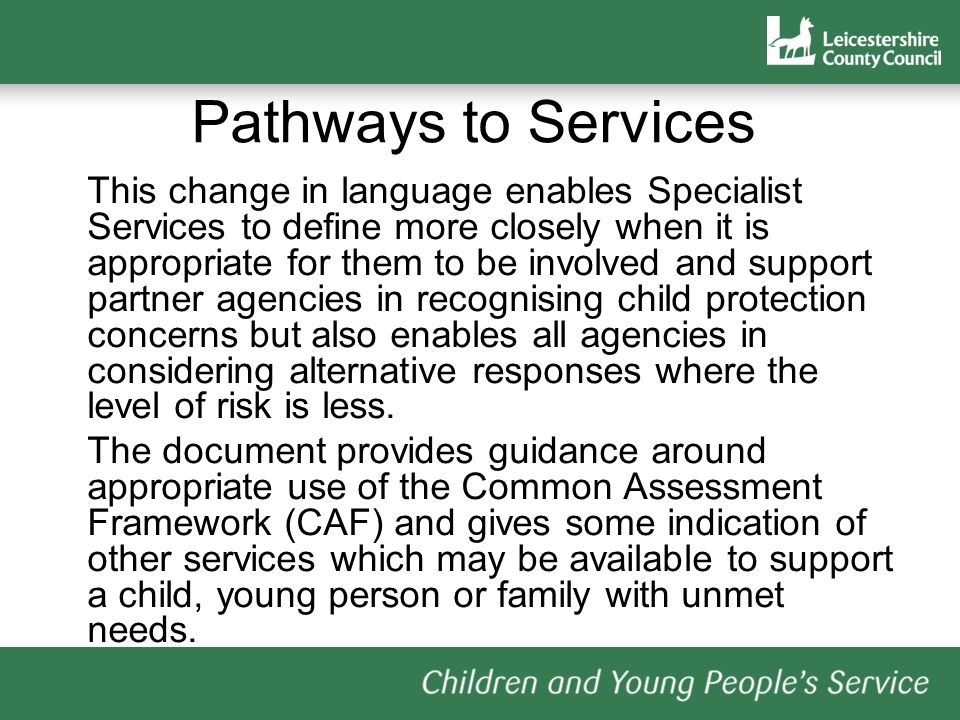 Pathways to Services This change in language enables Specialist Services to define more closely when it is appropriate for them to be involved and support partner agencies in recognising child protection concerns but also enables all agencies in considering alternative responses where the level of risk is less.