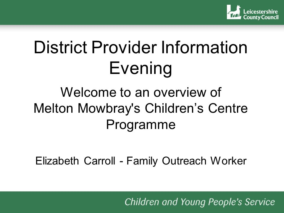 District Provider Information Evening Welcome to an overview of Melton Mowbray s Childrens Centre Programme Elizabeth Carroll - Family Outreach Worker