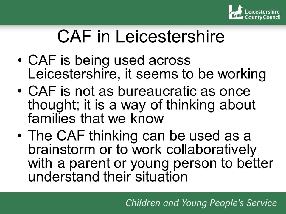 CAF in Leicestershire CAF is being used across Leicestershire, it seems to be working CAF is not as bureaucratic as once thought; it is a way of thinking about families that we know The CAF thinking can be used as a brainstorm or to work collaboratively with a parent or young person to better understand their situation