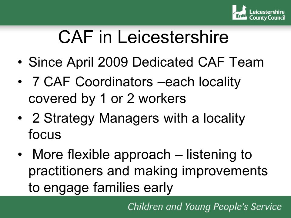 CAF in Leicestershire Since April 2009 Dedicated CAF Team 7 CAF Coordinators –each locality covered by 1 or 2 workers 2 Strategy Managers with a locality focus More flexible approach – listening to practitioners and making improvements to engage families early