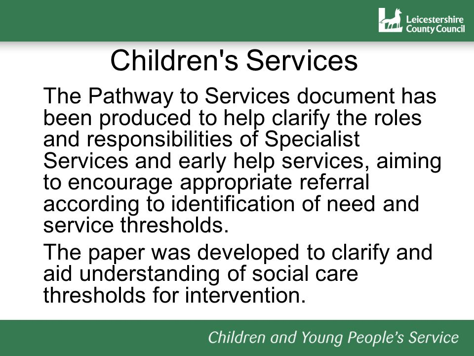 Children s Services The Pathway to Services document has been produced to help clarify the roles and responsibilities of Specialist Services and early help services, aiming to encourage appropriate referral according to identification of need and service thresholds.