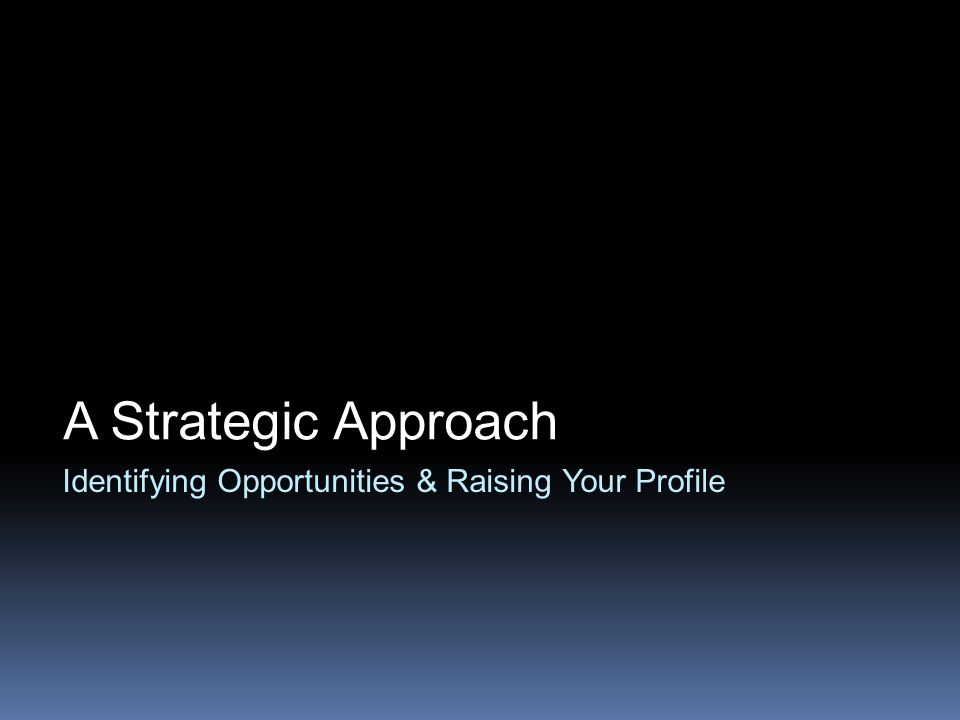 Identifying Opportunities & Raising Your Profile A Strategic Approach