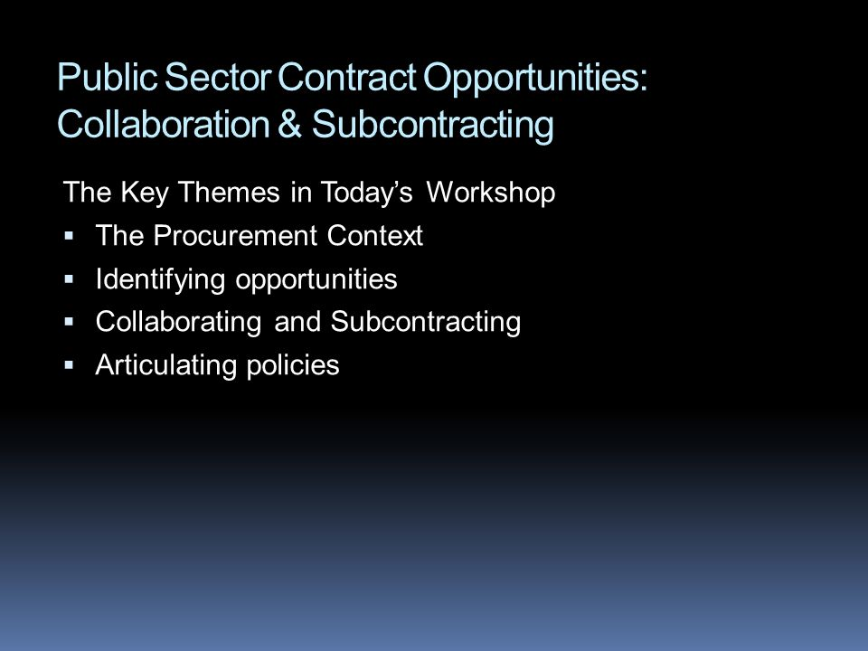 Public Sector Contract Opportunities: Collaboration & Subcontracting The Key Themes in Todays Workshop The Procurement Context Identifying opportuniti