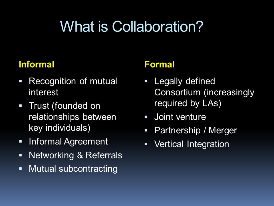 What is Collaboration? InformalFormal Recognition of mutual interest Trust (founded on relationships between key individuals) Informal Agreement Netwo