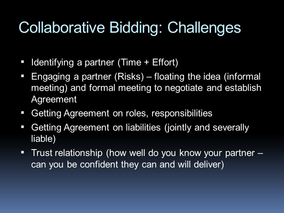 Collaborative Bidding: Challenges Identifying a partner (Time + Effort) Engaging a partner (Risks) – floating the idea (informal meeting) and formal m