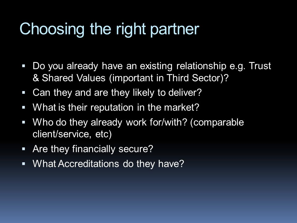 Choosing the right partner Do you already have an existing relationship e.g. Trust & Shared Values (important in Third Sector)? Can they and are they