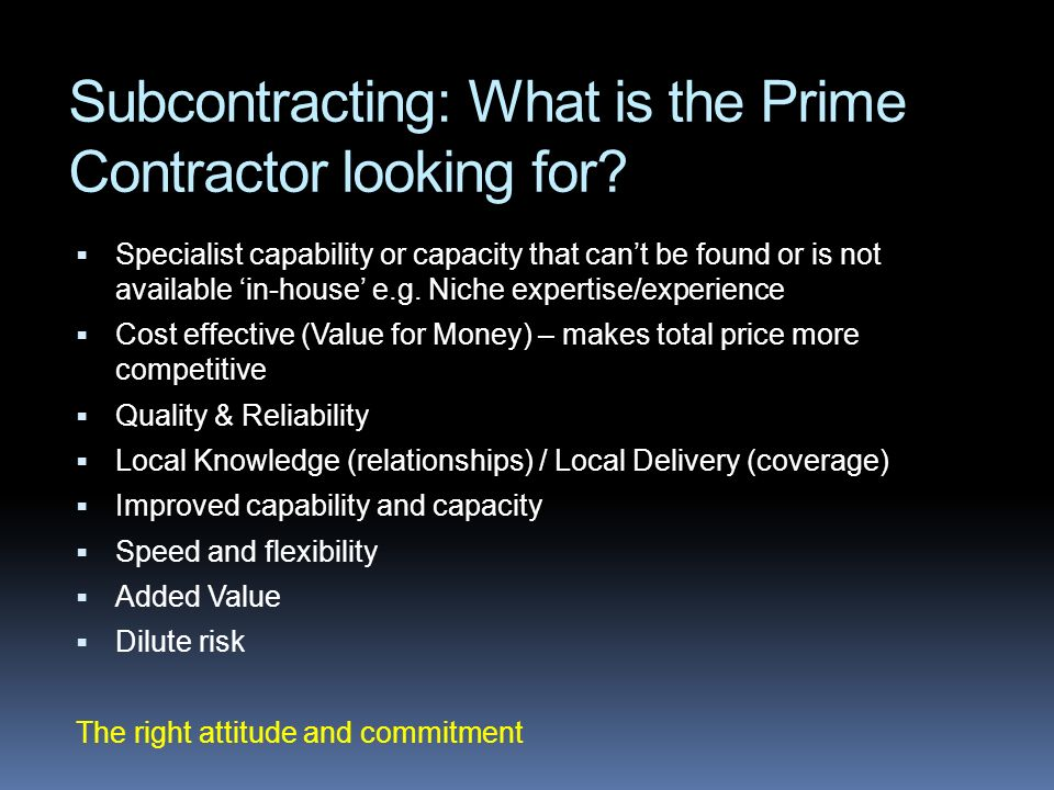 Subcontracting: What is the Prime Contractor looking for? Specialist capability or capacity that cant be found or is not available in-house e.g. Niche