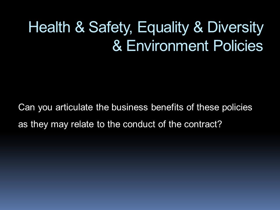 Health & Safety, Equality & Diversity & Environment Policies Can you articulate the business benefits of these policies as they may relate to the cond