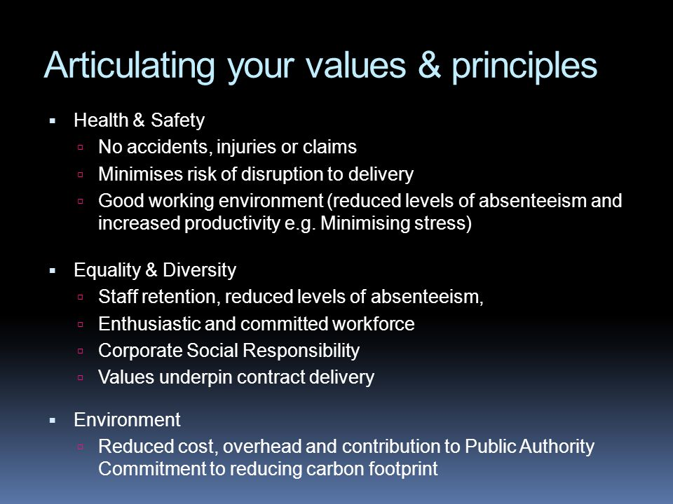 Articulating your values & principles Health & Safety No accidents, injuries or claims Minimises risk of disruption to delivery Good working environme