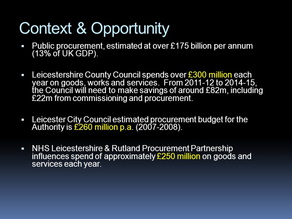 Context & Opportunity Public procurement, estimated at over £175 billion per annum (13% of UK GDP). Leicestershire County Council spends over £300 mil