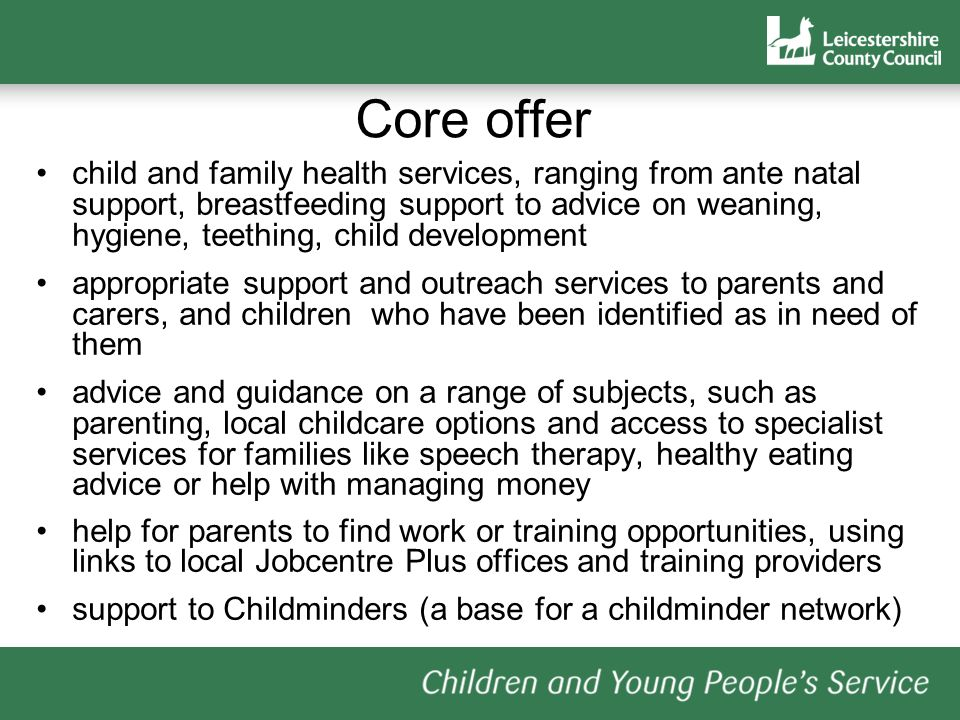 Core offer child and family health services, ranging from ante natal support, breastfeeding support to advice on weaning, hygiene, teething, child development appropriate support and outreach services to parents and carers, and children who have been identified as in need of them advice and guidance on a range of subjects, such as parenting, local childcare options and access to specialist services for families like speech therapy, healthy eating advice or help with managing money help for parents to find work or training opportunities, using links to local Jobcentre Plus offices and training providers support to Childminders (a base for a childminder network)
