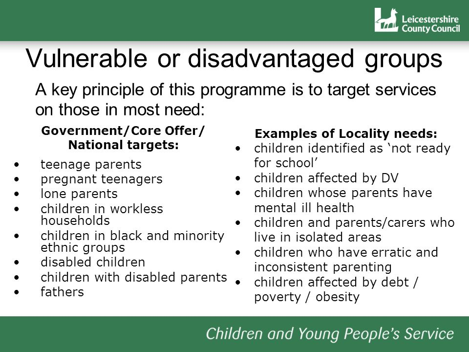 Vulnerable or disadvantaged groups A key principle of this programme is to target services on those in most need: Government/Core Offer/ National targets: teenage parents pregnant teenagers lone parents children in workless households children in black and minority ethnic groups disabled children children with disabled parents fathers Examples of Locality needs: children identified as not ready for school children affected by DV children whose parents have mental ill health children and parents/carers who live in isolated areas children who have erratic and inconsistent parenting children affected by debt / poverty / obesity