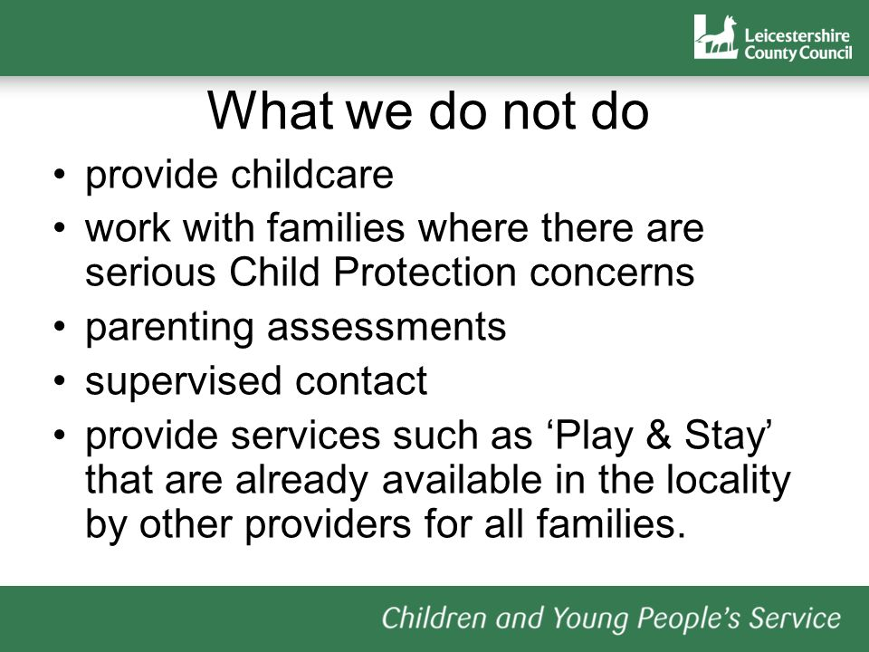 What we do not do provide childcare work with families where there are serious Child Protection concerns parenting assessments supervised contact provide services such as Play & Stay that are already available in the locality by other providers for all families.