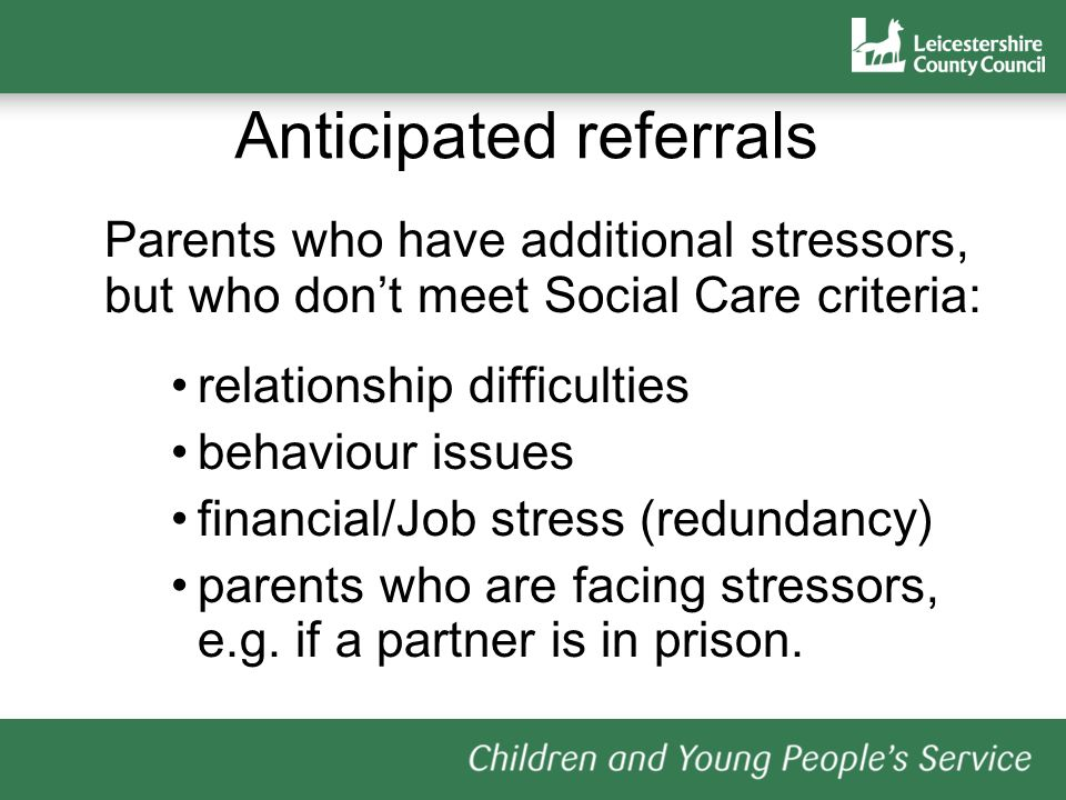 Anticipated referrals Parents who have additional stressors, but who dont meet Social Care criteria: relationship difficulties behaviour issues financial/Job stress (redundancy) parents who are facing stressors, e.g.