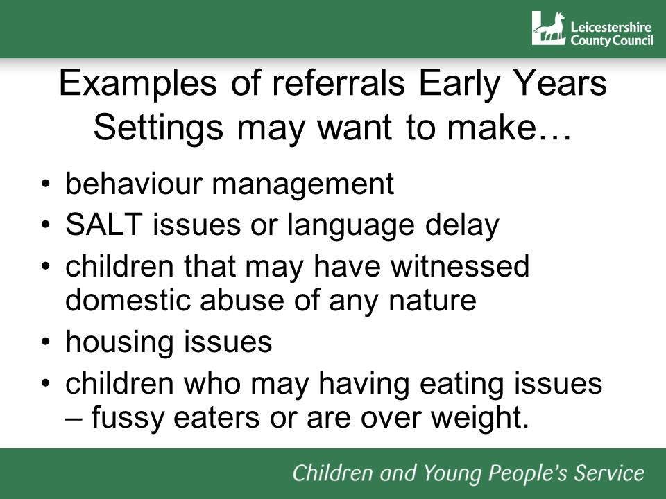 Examples of referrals Early Years Settings may want to make… behaviour management SALT issues or language delay children that may have witnessed domestic abuse of any nature housing issues children who may having eating issues – fussy eaters or are over weight.