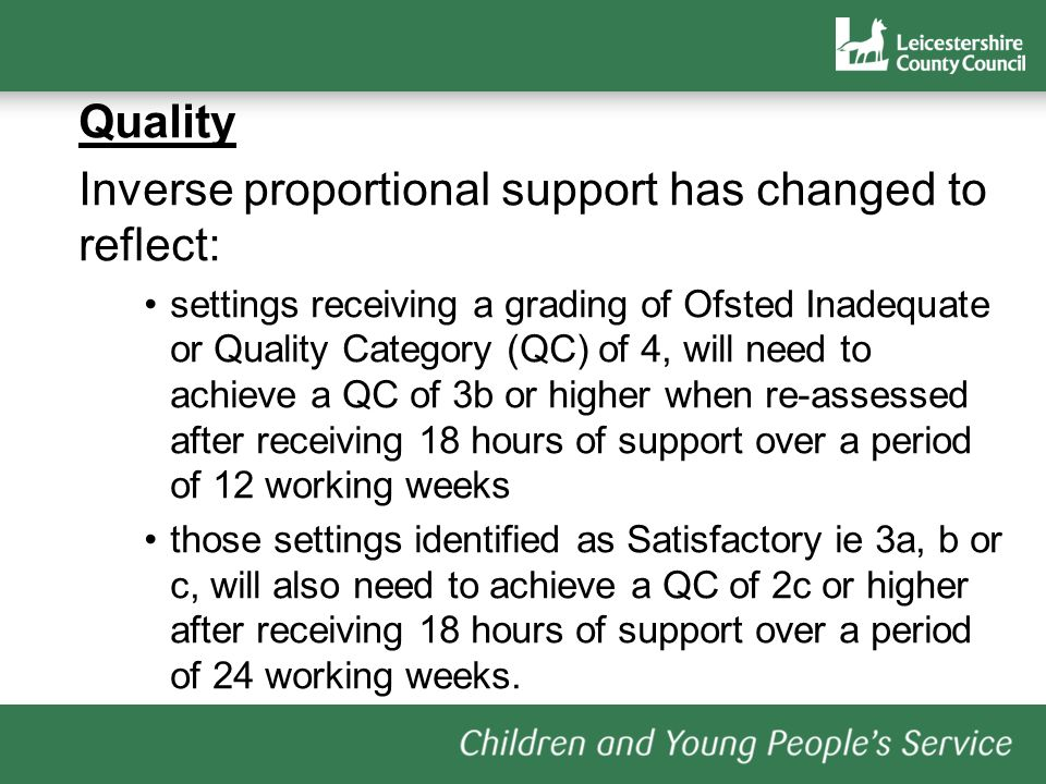 Quality Inverse proportional support has changed to reflect: settings receiving a grading of Ofsted Inadequate or Quality Category (QC) of 4, will need to achieve a QC of 3b or higher when re-assessed after receiving 18 hours of support over a period of 12 working weeks those settings identified as Satisfactory ie 3a, b or c, will also need to achieve a QC of 2c or higher after receiving 18 hours of support over a period of 24 working weeks.