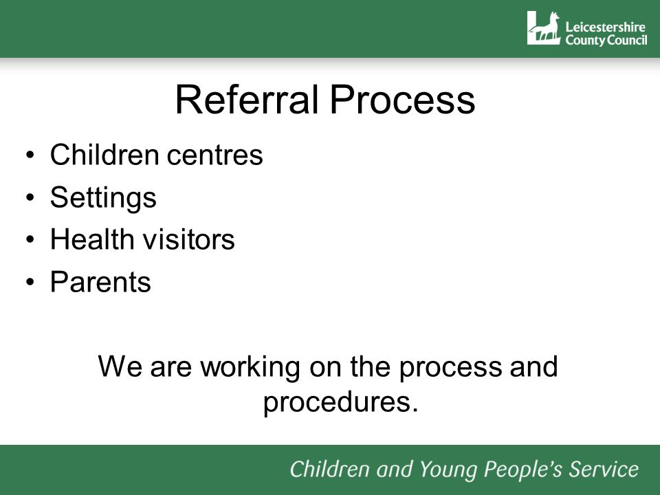 Referral Process Children centres Settings Health visitors Parents We are working on the process and procedures.