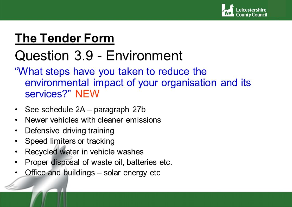 The Tender Form Question 3.9 - Environment What steps have you taken to reduce the environmental impact of your organisation and its services? NEW See