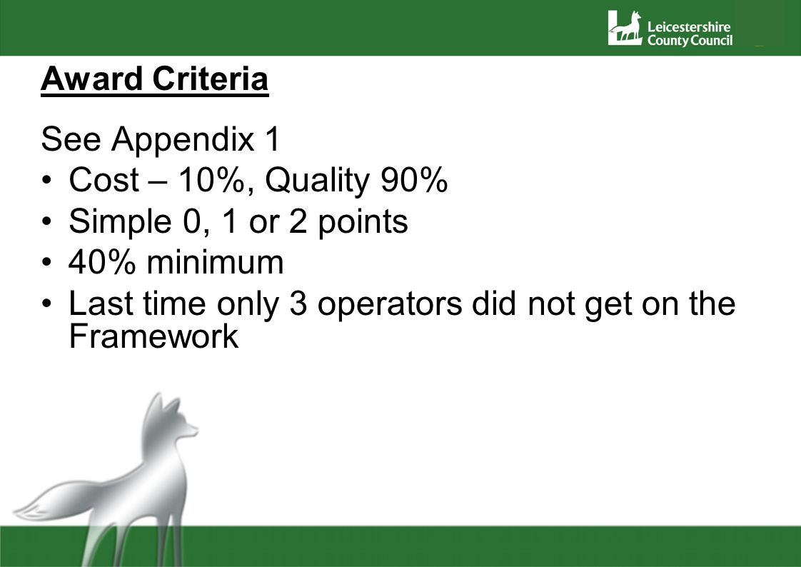 Award Criteria See Appendix 1 Cost – 10%, Quality 90% Simple 0, 1 or 2 points 40% minimum Last time only 3 operators did not get on the Framework