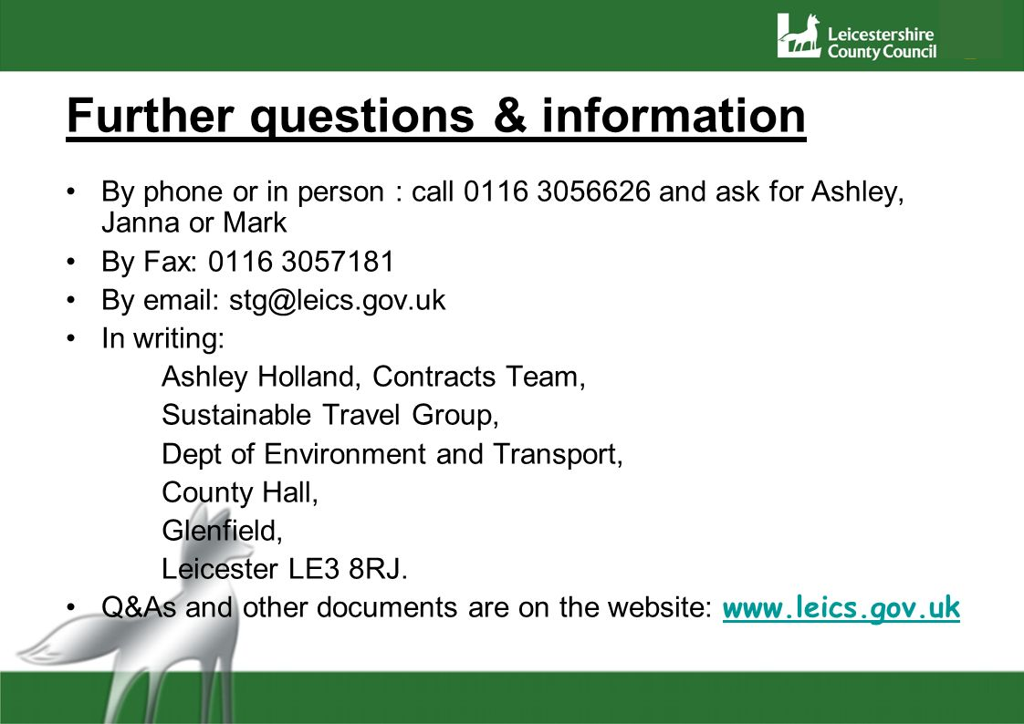 Further questions & information By phone or in person : call 0116 3056626 and ask for Ashley, Janna or Mark By Fax: 0116 3057181 By email: stg@leics.g