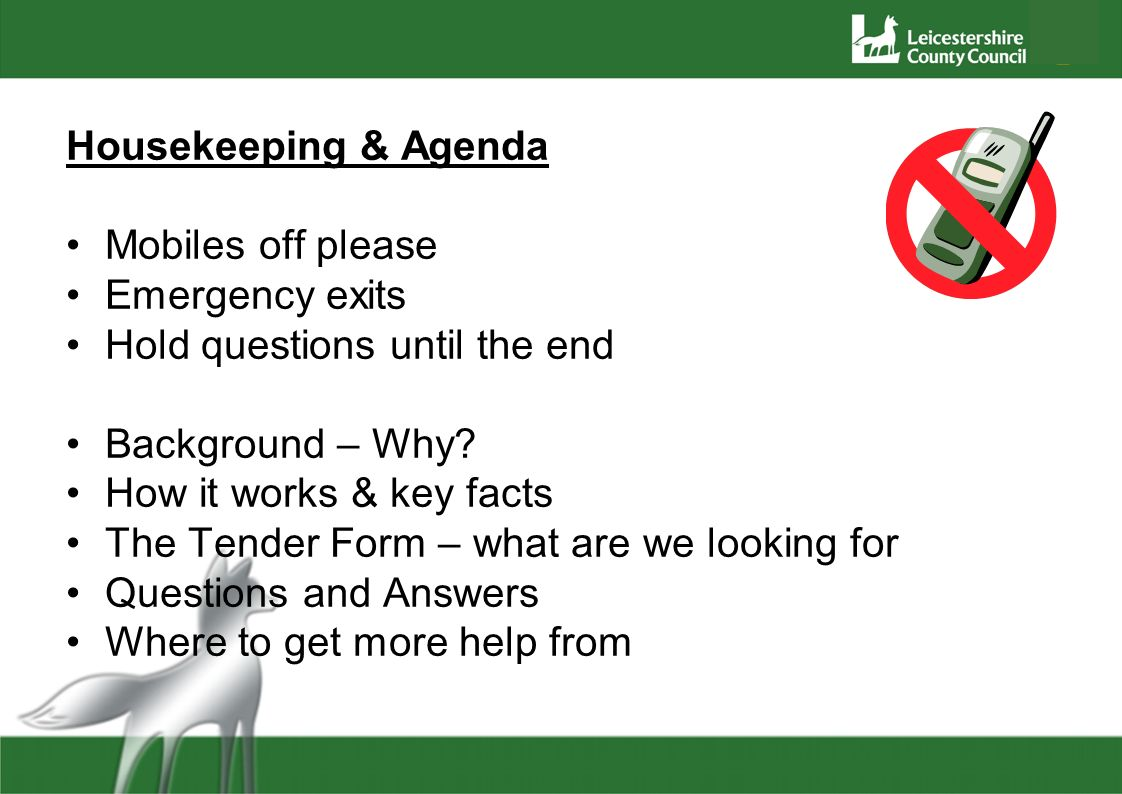 Housekeeping & Agenda Mobiles off please Emergency exits Hold questions until the end Background – Why? How it works & key facts The Tender Form – wha
