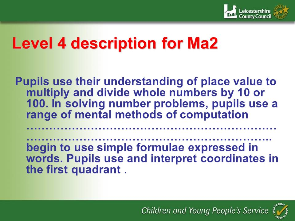 Level 4 description for Ma2 Pupils use their understanding of place value to multiply and divide whole numbers by 10 or 100. In solving number problem