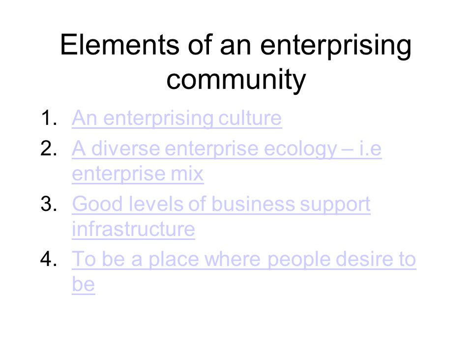 Elements of an enterprising community 1.An enterprising cultureAn enterprising culture 2.A diverse enterprise ecology – i.e enterprise mixA diverse enterprise ecology – i.e enterprise mix 3.Good levels of business support infrastructureGood levels of business support infrastructure 4.To be a place where people desire to beTo be a place where people desire to be