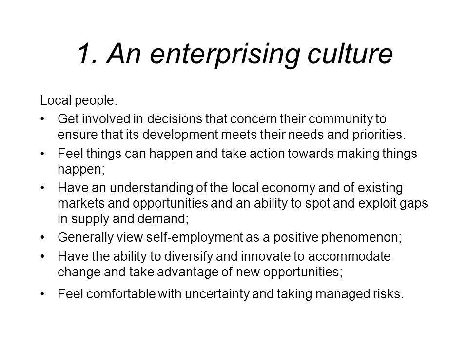 1. An enterprising culture Local people: Get involved in decisions that concern their community to ensure that its development meets their needs and p