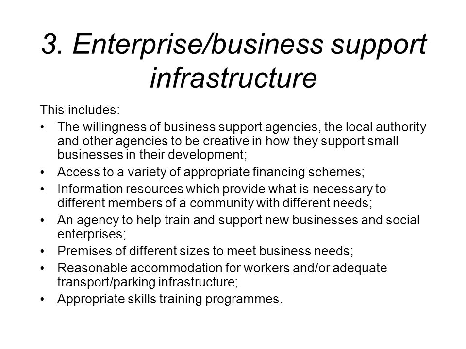 3. Enterprise/business support infrastructure This includes: The willingness of business support agencies, the local authority and other agencies to b