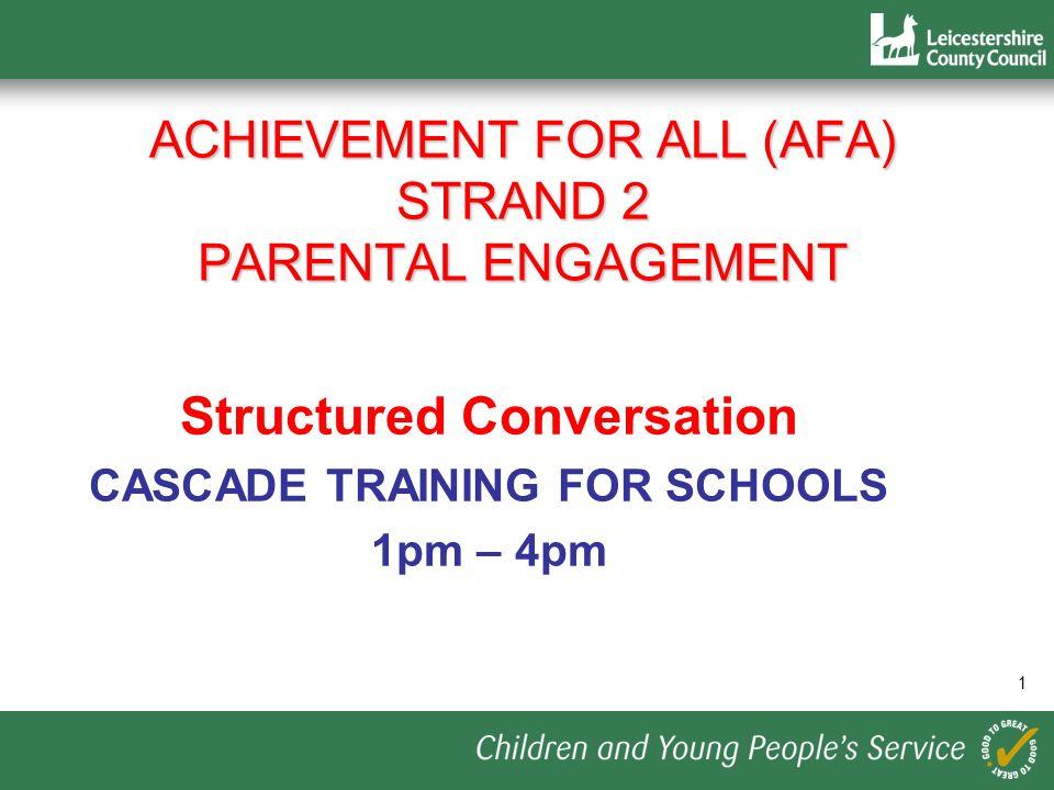 1 ACHIEVEMENT FOR ALL (AFA) STRAND 2 PARENTAL ENGAGEMENT Structured Conversation CASCADE TRAINING FOR SCHOOLS 1pm – 4pm