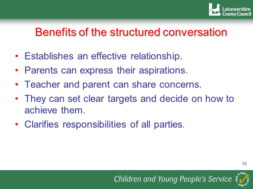 Benefits of the structured conversation 15 Establishes an effective relationship. Parents can express their aspirations. Teacher and parent can share