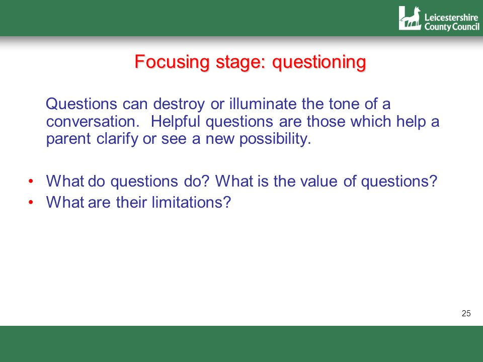 25 Focusing stage: questioning Questions can destroy or illuminate the tone of a conversation. Helpful questions are those which help a parent clarify