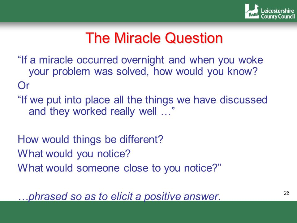 26 The Miracle Question If a miracle occurred overnight and when you woke your problem was solved, how would you know? Or If we put into place all the