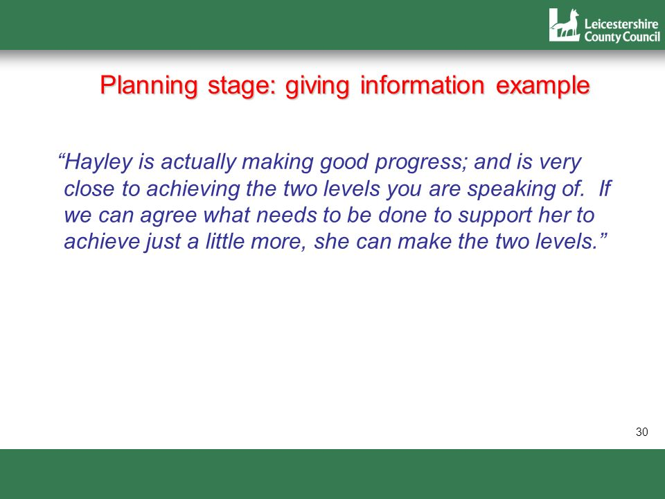 30 Planning stage: giving information example Hayley is actually making good progress; and is very close to achieving the two levels you are speaking