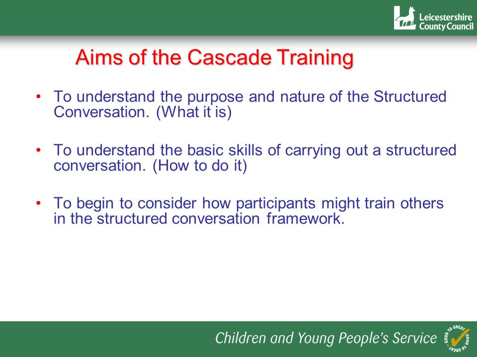 Aims of the Cascade Training To understand the purpose and nature of the Structured Conversation. (What it is) To understand the basic skills of carry