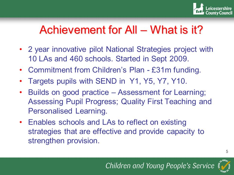 Achievement for All – What is it? 2 year innovative pilot National Strategies project with 10 LAs and 460 schools. Started in Sept 2009. Commitment fr